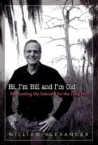 Hi I'm Bill and I'm Old ebook by William Alexander
