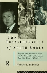 The Transformation of South Korea - Reform and Reconstitution in the Sixth Republic Under Roh Tae Woo, 1987-1992 ebook by Robert Bedeski