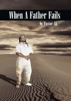 When A Father Fails ebook by Pastor Ali
