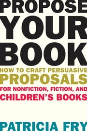 Propose Your Book - How to Craft Persuasive Proposals for Nonfiction, Fiction, and Children's Books ebook by Patricia Fry