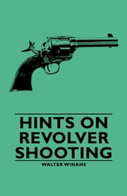 Hints on Revolver Shooting ebook by Walter Winans