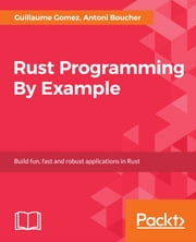 Rust Programming By Example ebook by Guillaume Gomez, Antoni Boucher