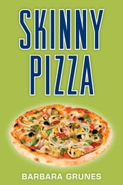 Skinny Pizza - Over 100 healthy recipes for America's favorite food ebook by Barbara Grunes