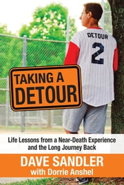 Taking a Detour - Life Lessons from a Near-Death Experience and the Long Journey Back ebook by Dave Sandler,Dorrie Anshel