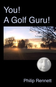 You! A Golf Guru! ebook by Philip Rennett