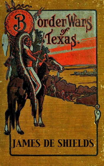 Border Wars of Texas: An Authentic Account of the Long, Bitter Conflict Between the Settlers and Indians of Texas - Texas Rangers Indian Wars, #4 ebook by James De Shields
