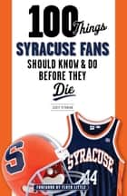 100 Things Syracuse Fans Should Know & Do Before They Die ebook by Scott Pitoniak, Floyd Little