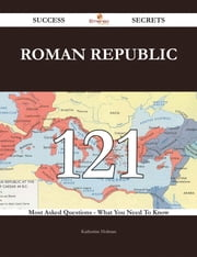 Roman Republic 121 Success Secrets - 121 Most Asked Questions On Roman Republic - What You Need To Know ebook by Katherine Holman