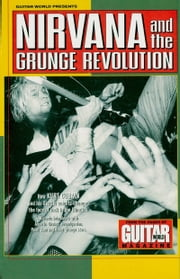 Guitar World Presents Nirvana and the Grunge Revolution ebook by Nirvana
