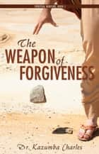 The Weapon of Forgiveness ebook by Dr. Kazumba Charles