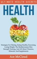 Health: Ultimate Health Secrets: Strategies For Dieting, Eating Healthy, Exercising, Losing Weight, The Mediterranean Diet, Strength Training, And All About Vitamins, Minerals, And Supplements ebook by Ace McCloud