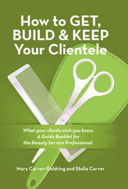 How to Get, Build & Keep Your Clientele - What your clients wish you knew. A Guide Booklet for the Beauty Service Professional ebook by Mary Carver-Goldring; Stella Carver