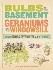 Bulbs in the Basement, Geraniums on the Windowsill - How to Grow & Overwinter 165 Tender Plants ebook by Brian McGowan,Alice McGowan