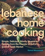 Lebanese Home Cooking - Simple, Delicious, Mostly Vegetarian Recipes from the Founder of Beirut's Souk El Tayeb Market ebook by Kamal Mouzawak
