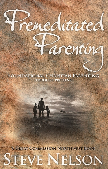 Premeditated Parenting - Foundational Christian Parenting [Toddlers-Preteens] ebook by Steve Nelson