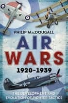 Air Wars 1920-1939 - The Development and Evolution of Fighter Tactics eBook by Philip MacDougall