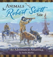Animals Robert Scott Saw - An Adventure in Antartica ebook by Sandra Markle