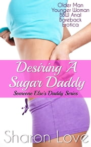 Desiring A Sugar Daddy - Someone Else's Daddy Series ebook by Sharon Love