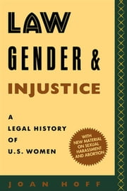 Law, Gender, and Injustice - A Legal History of U.S. Women ebook by Joan Hoff