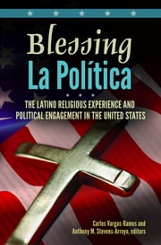 Blessing La Política: The Latino Religious Experience and Political Engagement in the United States ebook by Carlos Vargas-Ramos,Anthony M. Stevens-Arroyo Ph.D.
