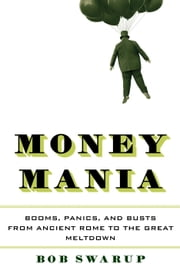 Money Mania - Booms, Panics, and Busts from Ancient Rome to the Great Meltdown ebook by Bob Swarup
