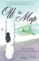 Off the Map - Follow Me Out of Domestic Violence ebook by Jacquie Brown