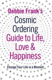 Debbie Frank's Cosmic Ordering Guide to Life, Love and Happiness eBook by Debbie Frank