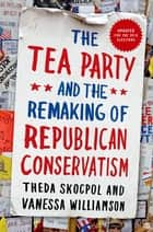 The Tea Party and the Remaking of Republican Conservatism ebook by Theda Skocpol, Vanessa Williamson