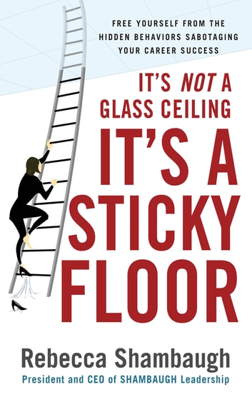 It's Not a Glass Ceiling, It's a Sticky Floor: Free Yourself From the Hidden Behaviors Sabotaging Your Career Success ebook by Rebecca Shambaugh