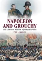 Napoleon and Grouchy - The Last Great Waterloo Mystery Unravelled ebook by Paul L Dawson
