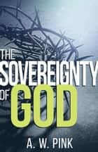 The Sovereignty of God ebook by A. W. Pink