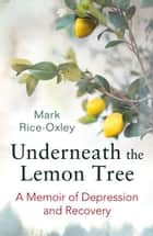 Underneath the Lemon Tree - A Memoir of Depression and Recovery eBook by Mark Rice-Oxley