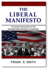 The Liberal Manifesto - A Concise Introduction to the Unsustainable Ideology of Liberalism ebook by Frank S. Smith