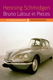 Bruno Latour in Pieces - An Intellectual Biography ebook by Henning Schmidgen,Gloria Custance