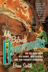 My Beloved Brontosaurus - On the Road with Old Bones, New Science, and Our Favorite Dinosaurs ebook by Brian Switek