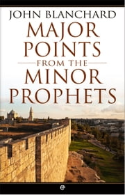 Major Points from the Minor Prophets: The Minor Prophets made accessible and applicable ebook by John  Blanchard