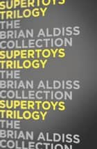 Supertoys Trilogy ebook by Brian Aldiss