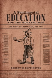 A Sentimental Education for the Working Man - The Mexico City Penny Press, 1900-1910 ebook by Robert M. Buffington