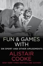 Fun & Games with Alistair Cooke - On Sport and Other Amusements ebook by Alistair Cooke, Michael Parkinson