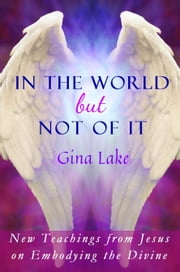 In the World but Not of It: New Teachings from Jesus on Embodying the Divine ebook by Gina Lake
