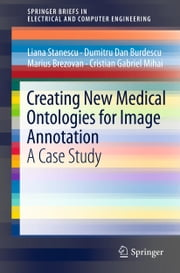 Creating New Medical Ontologies for Image Annotation - A Case Study ebook by Liana Stanescu,Dumitru Dan Burdescu,Marius Brezovan,Cristian Gabriel Mihai
