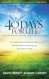 40 Days for Life - Discover What God Has Done . . . Imagine What He Can Do ebook by David Bereit,Shawn Carney