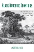Black Ranching Frontiers - African Cattle Herders of the Atlantic World, 1500-1900 ebook by Andrew Sluyter, Ph.D