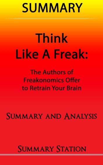 Think Like A Freak: The Authors Of Freakonomics Offer To Retrain Your Brain | Summary ebook by Summary Station