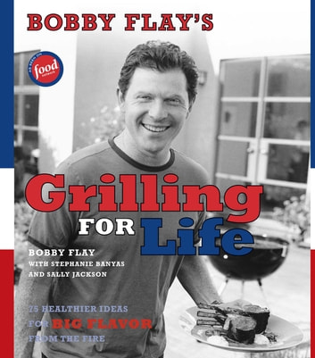 Bobby Flay's Grilling For Life - 75 Healthier Ideas for Big Flavor from the Fire ebook by Bobby Flay