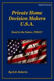 Private Home Decision Makers U.S.A. - Road The Future, TODAY! [Original Transcript) ebook by RB Roberts