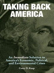 Taking Back America - An Immediate Solution to America's Economic, Political, and Environmental Crises ebook by Corey D. Kaup
