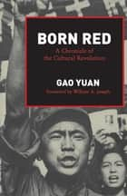 Born Red - A Chronicle of the Cultural Revolution ebook by Yuan Gao
