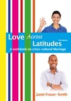 Love Across Latitudes: A Workbook on Cross-cultural Marriage ebook by Janet Fraser-Smith