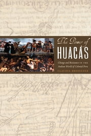 The Power of Huacas - Change and Resistance in the Andean World of Colonial Peru ebook by Claudia Brosseder